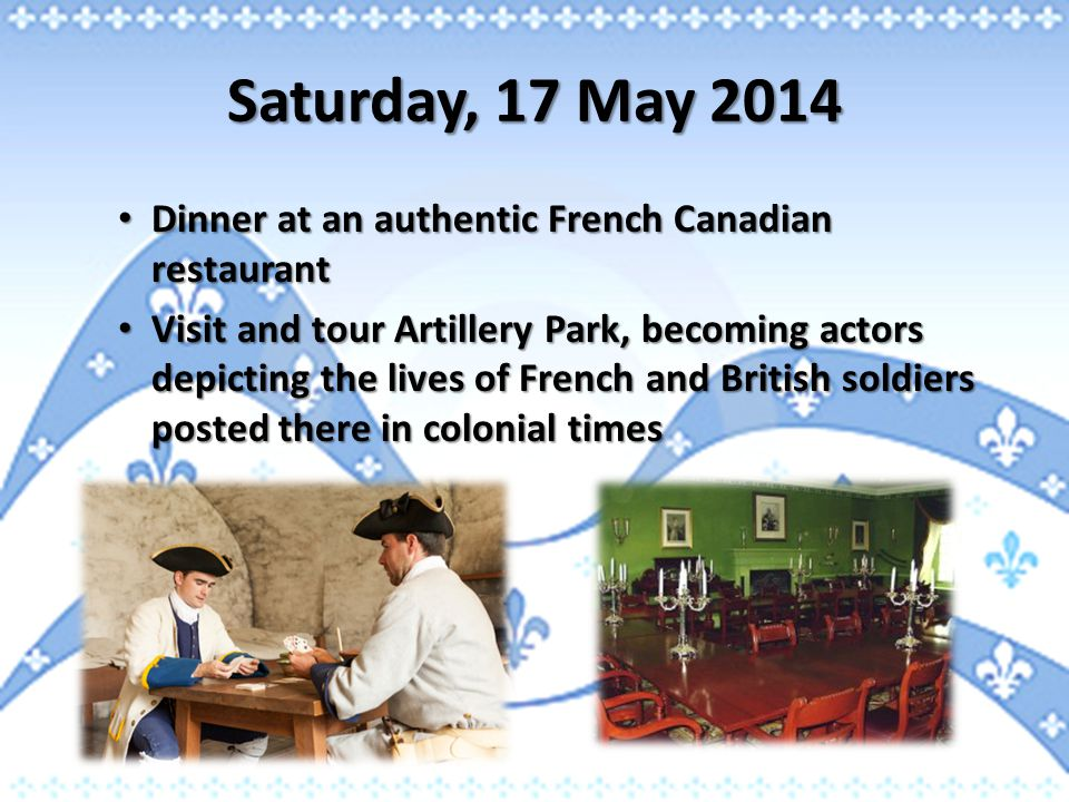 Saturday, 17 May 2014 Dinner at an authentic French Canadian restaurant Dinner at an authentic French Canadian restaurant Visit and tour Artillery Par