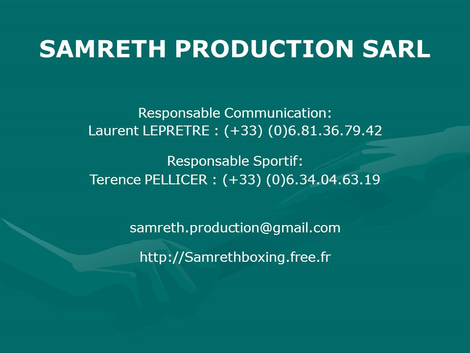 Laurent LEPRETRE : (+33) (0)6.81.36.79.42 SAMRETH PRODUCTION SARL Terence PELLICER : (+33) (0)6.34.04.63.19 samreth.production@gmail.com http://Samrethboxing.free.fr Responsable Communication: Responsable Sportif: