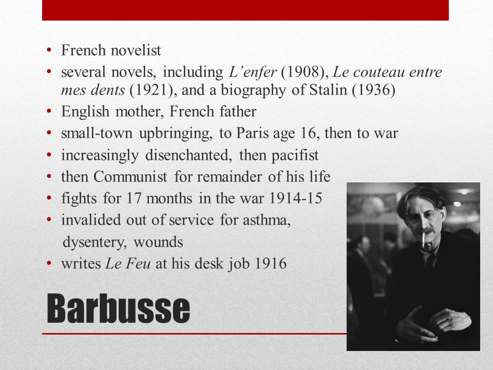 Barbusse French novelist several novels, including L'enfer (1908), Le couteau entre mes dents (1921), and a biography of Stalin (1936) English mother, French father small-town upbringing, to Paris age 16, then to war increasingly disenchanted, then pacifist then Communist for remainder of his life fights for 17 months in the war 1914-15 invalided out of service for asthma, dysentery, wounds writes Le Feu at his desk job 1916