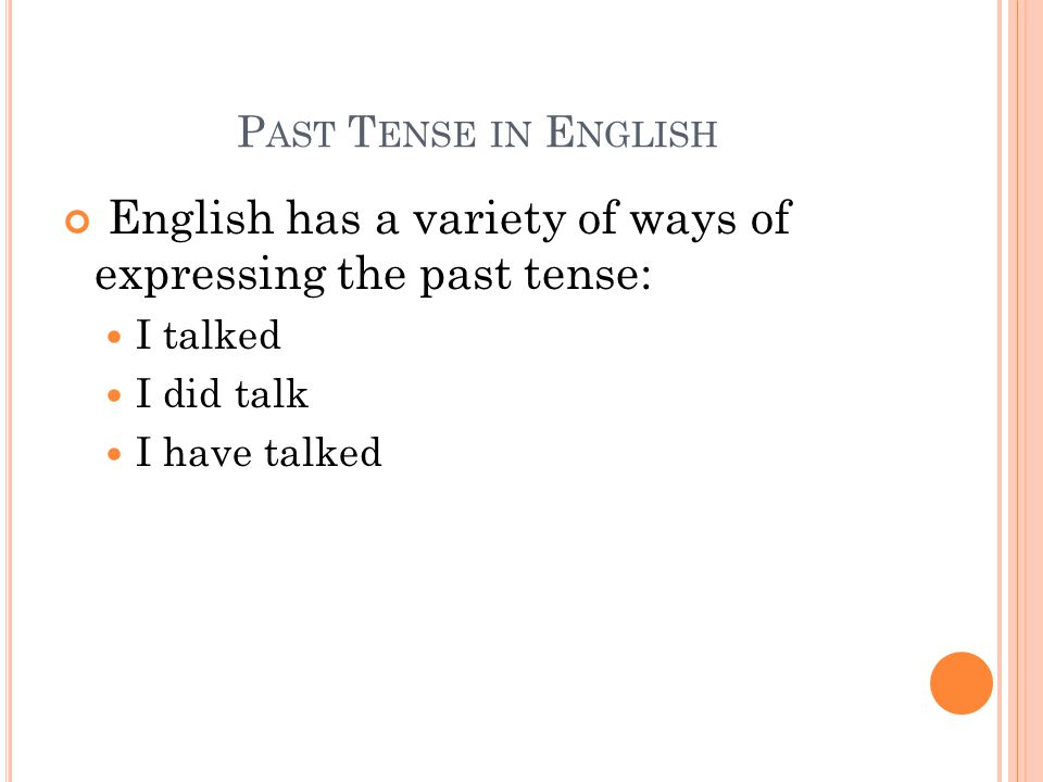 P AST T ENSE IN E NGLISH English has a variety of ways of expressing the past tense: I talked I did talk I have talked