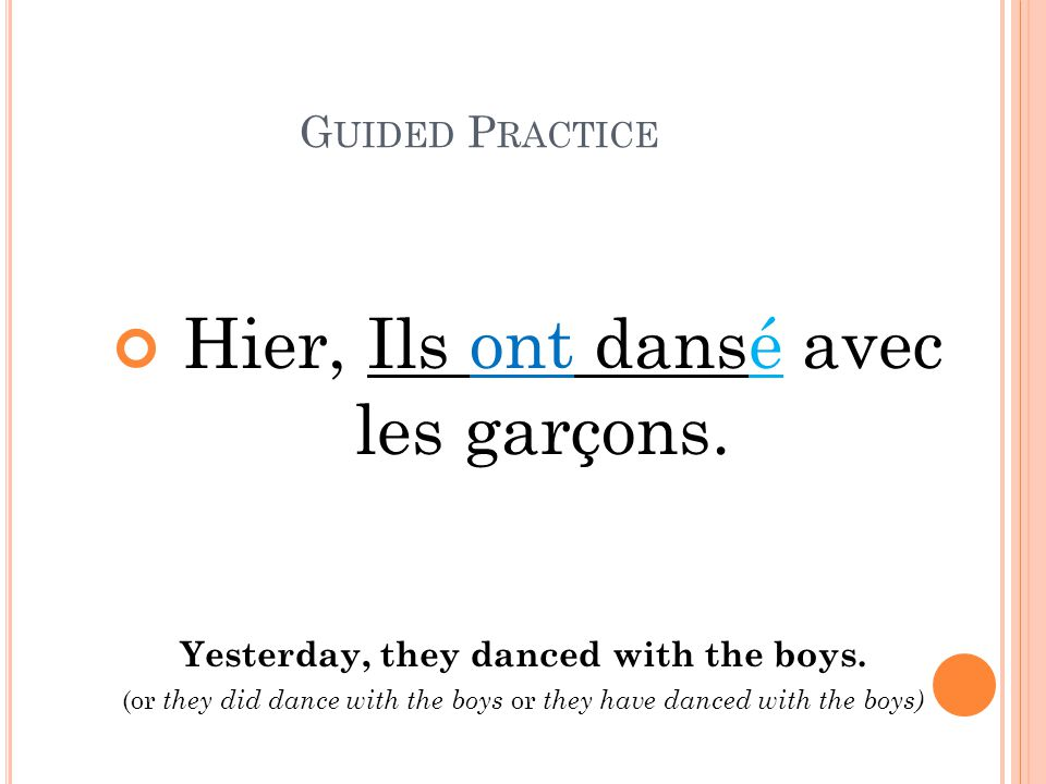 G UIDED P RACTICE Hier, Ils ont dansé avec les garçons. Yesterday, they danced with the boys. (or they did dance with the boys or they have danced wit