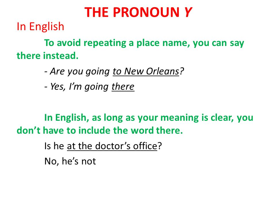 THE PRONOUN Y In English To avoid repeating a place name, you can say there instead. - Are you going to New Orleans? - Yes, I'm going there In English