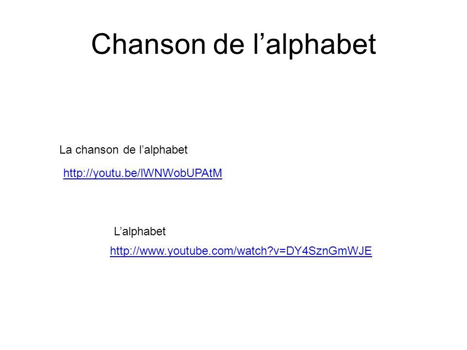 Chanson de l'alphabet http://www.youtube.com/watch?v=DY4SznGmWJE L'alphabet La chanson de l'alphabet http://youtu.be/lWNWobUPAtM