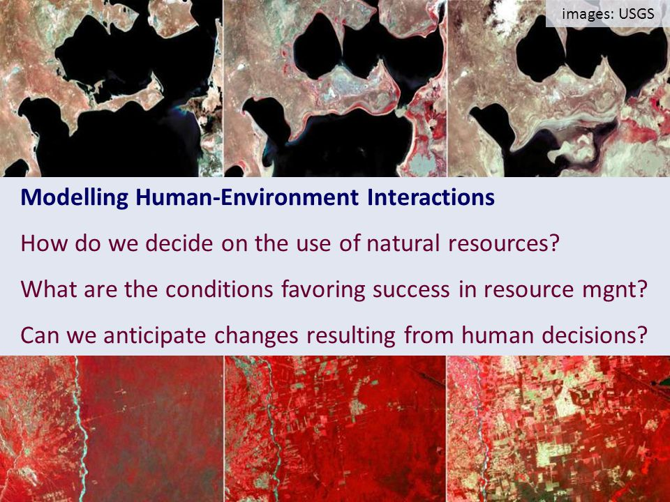 Slides from LANDSAT Aral Sea 197319872000 images: USGS Modelling Human-Environment Interactions How do we decide on the use of natural resources.