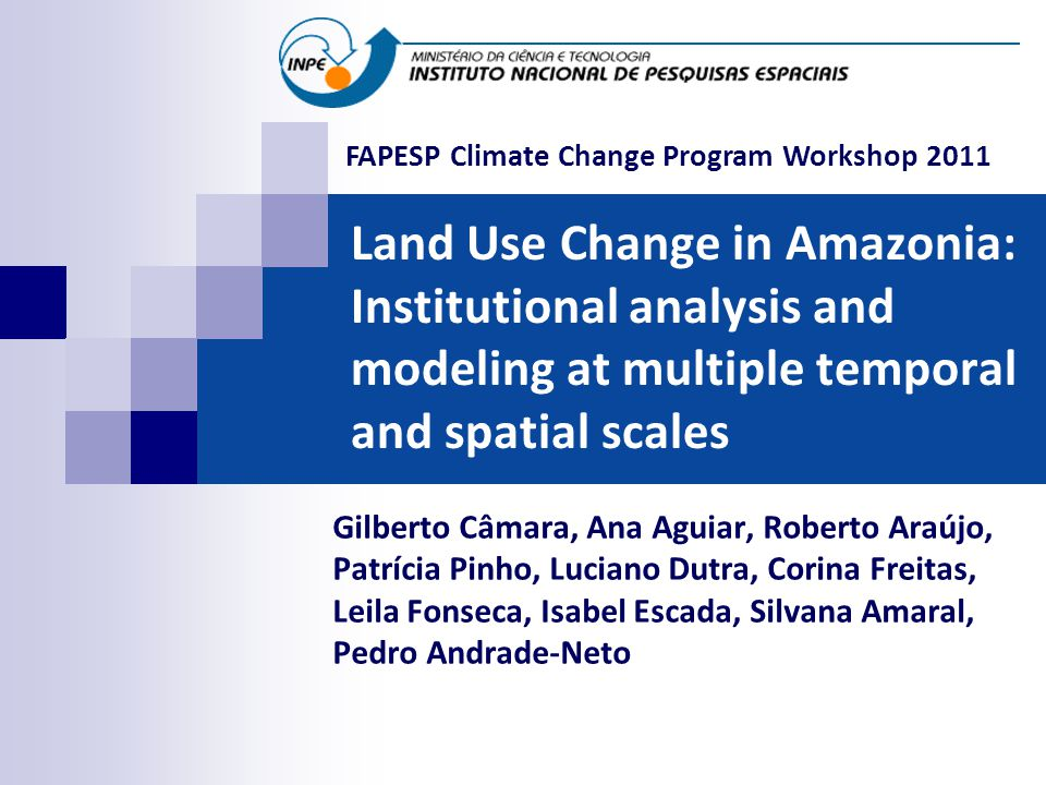 Land Use Change in Amazonia: Institutional analysis and modeling at multiple temporal and spatial scales Gilberto Câmara, Ana Aguiar, Roberto Araújo, Patrícia Pinho, Luciano Dutra, Corina Freitas, Leila Fonseca, Isabel Escada, Silvana Amaral, Pedro Andrade-Neto FAPESP Climate Change Program Workshop 2011