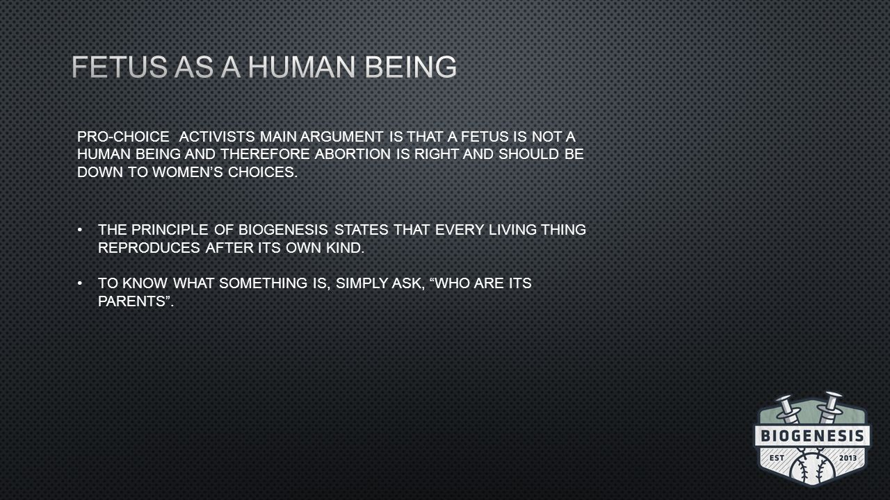 PRO-CHOICE ACTIVISTS MAIN ARGUMENT IS THAT A FETUS IS NOT A HUMAN BEING AND THEREFORE ABORTION IS RIGHT AND SHOULD BE DOWN TO WOMEN'S CHOICES.