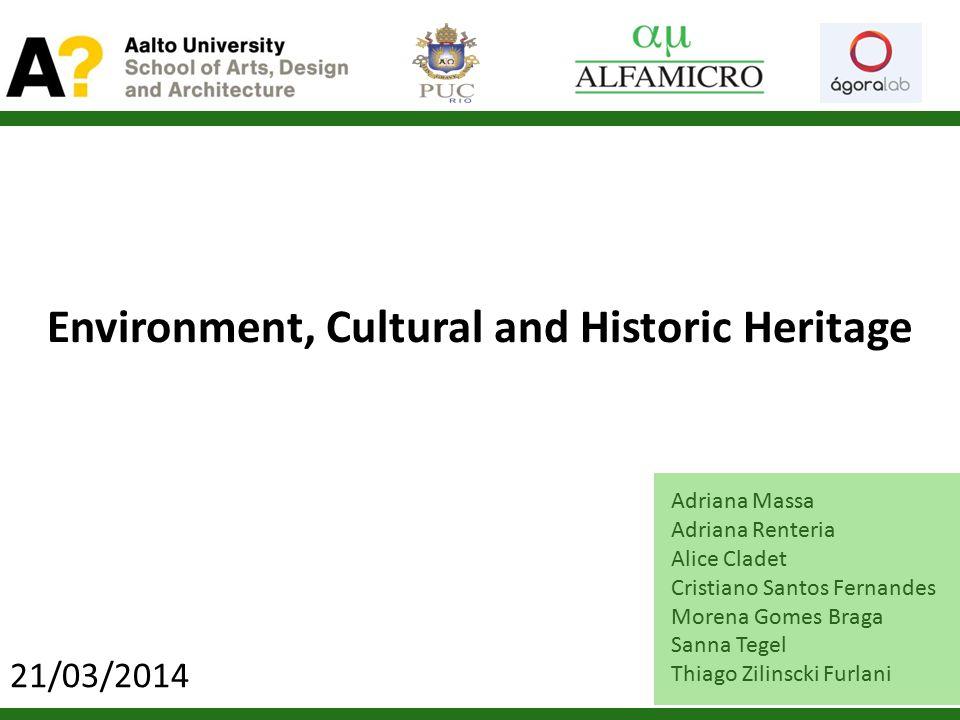 Environment, Cultural and Historic Heritage Adriana Massa Adriana Renteria Alice Cladet Cristiano Santos Fernandes Morena Gomes Braga Sanna Tegel Thiago Zilinscki Furlani 21/03/2014