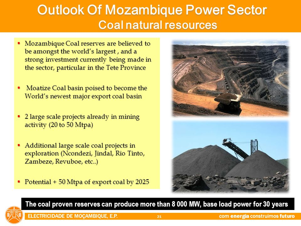 ELECTRICIDADE DE MOÇAMBIQUE, E.P. com energia construimos futuro 21  Mozambique Coal reserves are believed to be amongst the world's largest, and a s