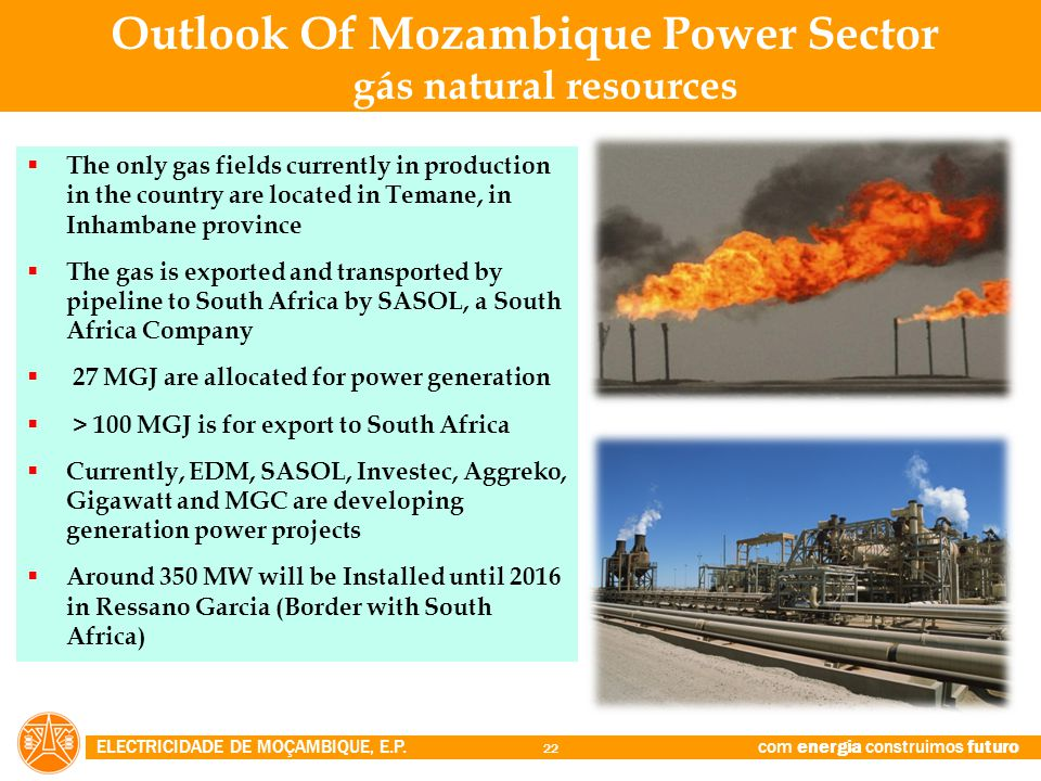 ELECTRICIDADE DE MOÇAMBIQUE, E.P. com energia construimos futuro 22  The only gas fields currently in production in the country are located in Temane