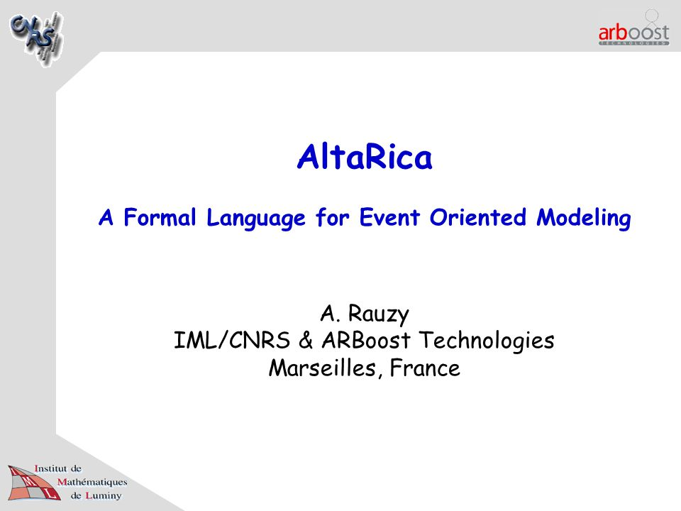 AltaRica A Formal Language for Event Oriented Modeling A. Rauzy IML/CNRS & ARBoost Technologies Marseilles, France