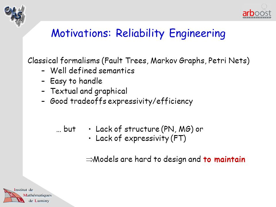 Motivations: Reliability Engineering Classical formalisms (Fault Trees, Markov Graphs, Petri Nets) –Well defined semantics –Easy to handle –Textual and graphical –Good tradeoffs expressivity/efficiency … but Lack of structure (PN, MG) or Lack of expressivity (FT)  Models are hard to design and to maintain
