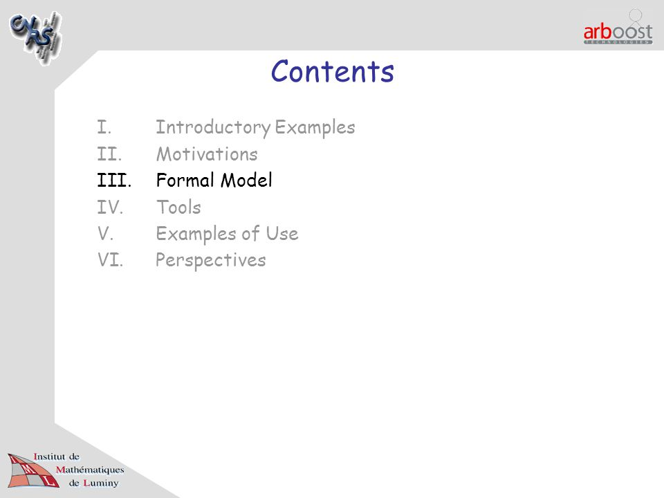 Contents I.Introductory Examples II.Motivations III.Formal Model IV.Tools V.Examples of Use VI.Perspectives