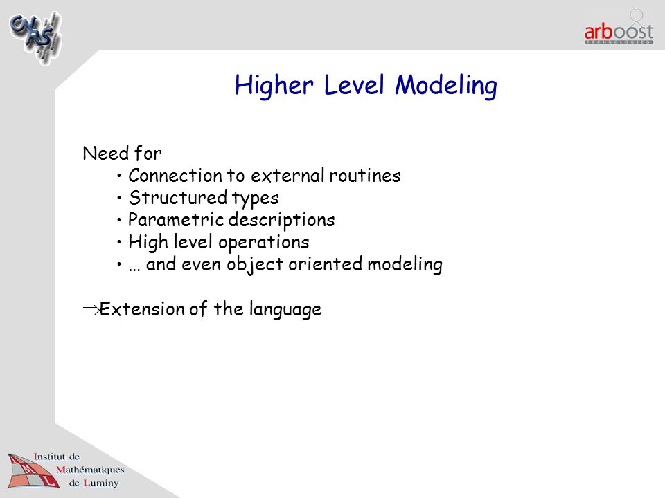 Higher Level Modeling Need for Connection to external routines Structured types Parametric descriptions High level operations … and even object oriented modeling  Extension of the language