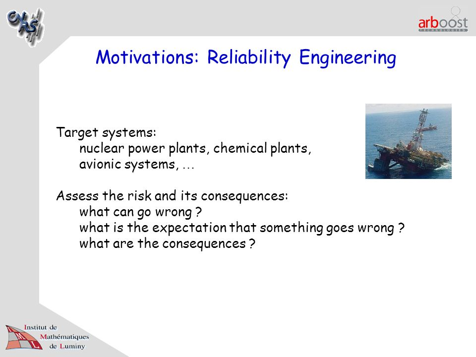 Motivations: Reliability Engineering Target systems: nuclear power plants, chemical plants, avionic systems, … Assess the risk and its consequences: what can go wrong .