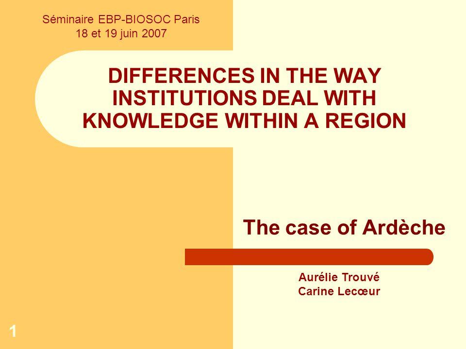 1 DIFFERENCES IN THE WAY INSTITUTIONS DEAL WITH KNOWLEDGE WITHIN A REGION The case of Ardèche Aurélie Trouvé Carine Lecœur Séminaire EBP-BIOSOC Paris