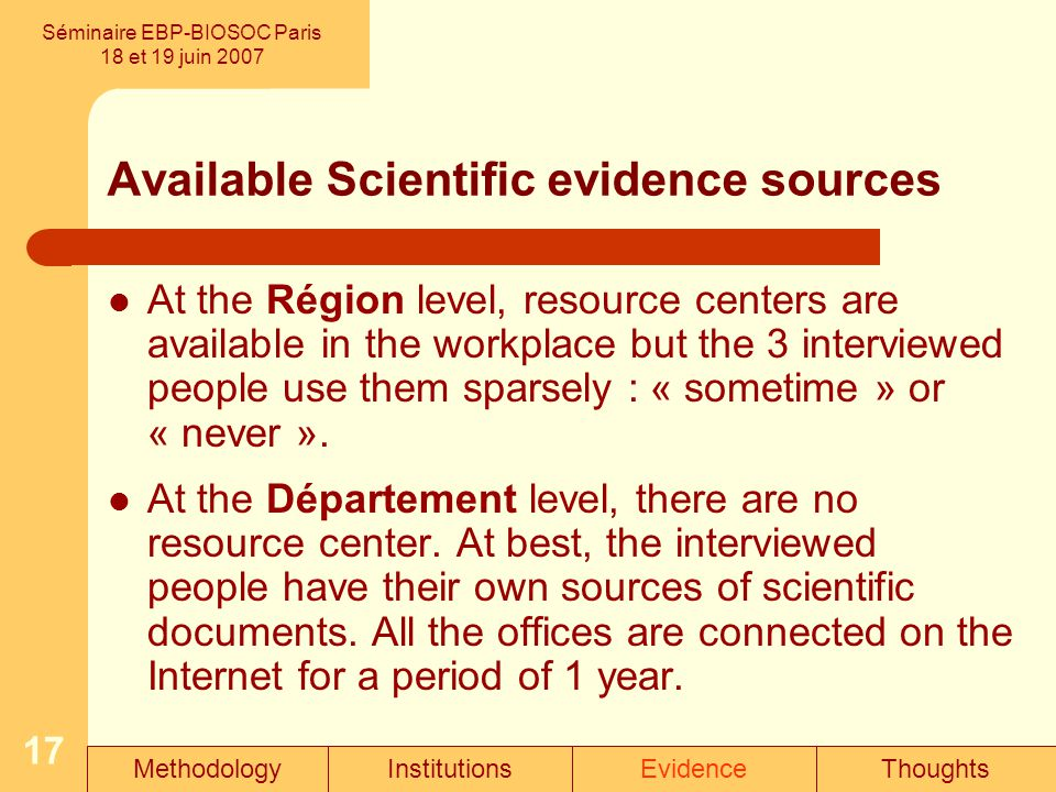 17 Available Scientific evidence sources Séminaire EBP-BIOSOC Paris 18 et 19 juin 2007 At the Région level, resource centers are available in the workplace but the 3 interviewed people use them sparsely : « sometime » or « never ».