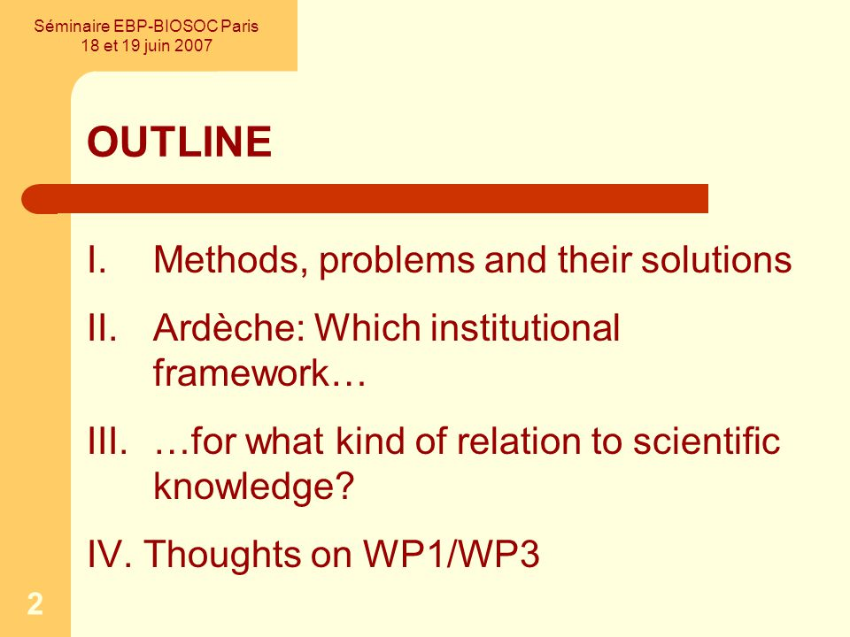 2 OUTLINE I.Methods, problems and their solutions II.Ardèche: Which institutional framework… III.…for what kind of relation to scientific knowledge.