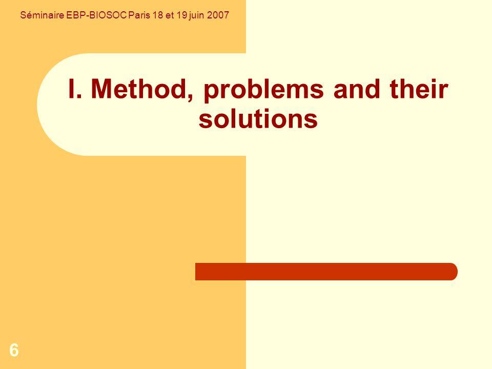6 I. Method, problems and their solutions Séminaire EBP-BIOSOC Paris 18 et 19 juin 2007