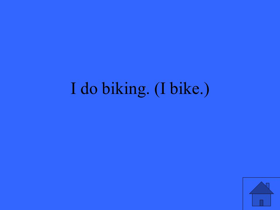 I do biking. (I bike.)