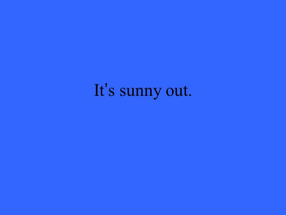It's sunny out.