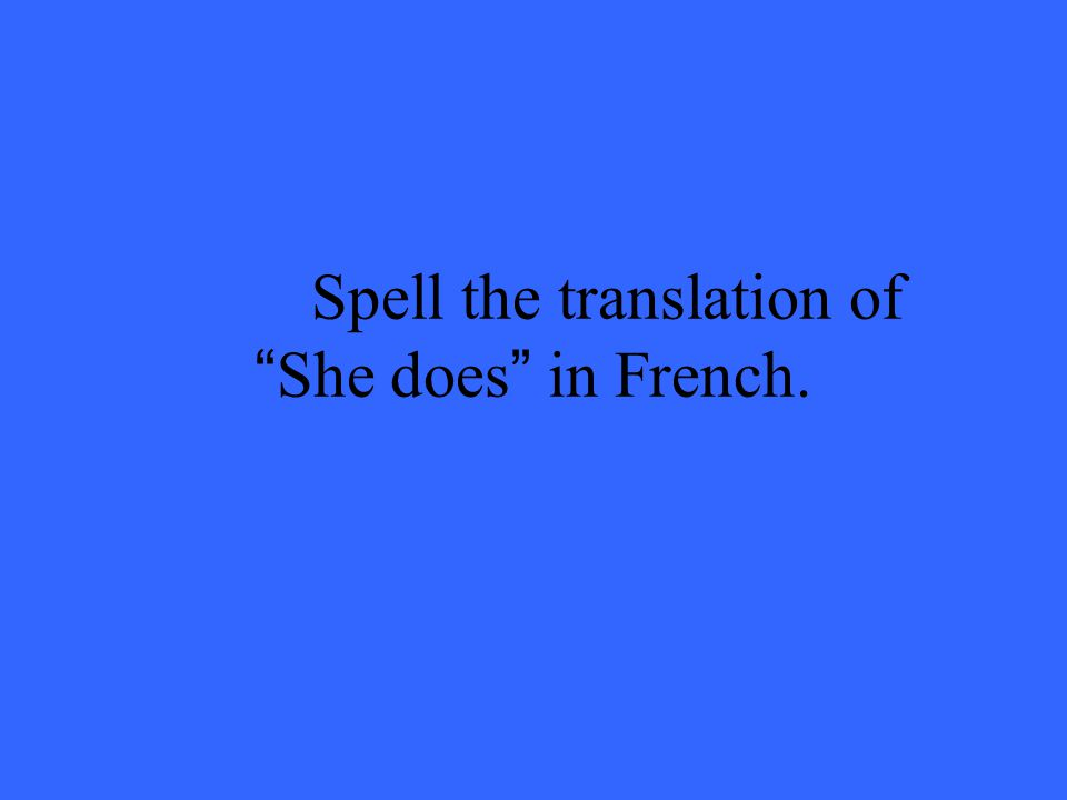 Spell the translation of She does in French.