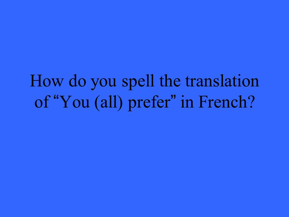 How do you spell the translation of You (all) prefer in French