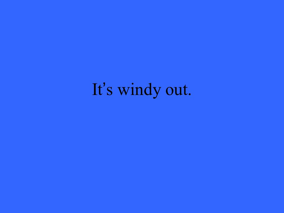It's windy out.