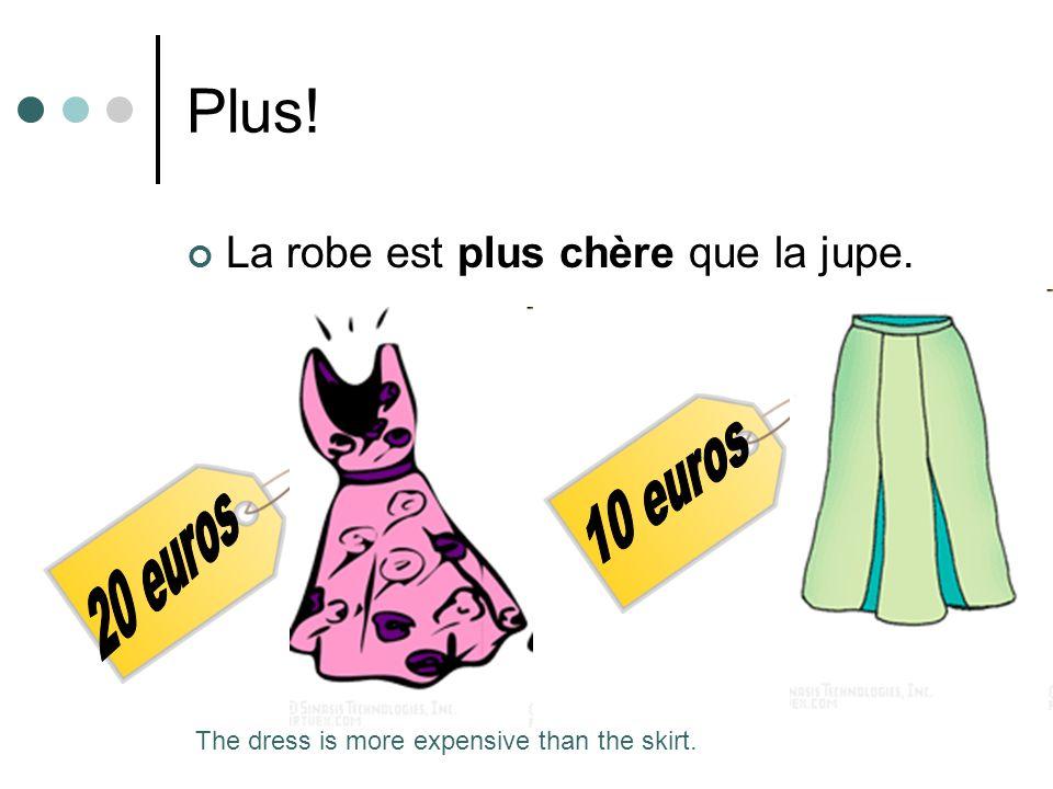 Plus! La robe est plus chère que la jupe. The dress is more expensive than the skirt.