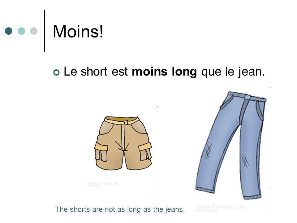 Moins! Le short est moins long que le jean. The shorts are not as long as the jeans.