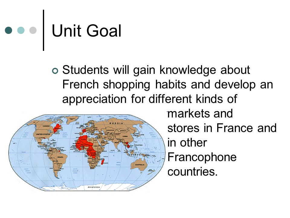 Unit Goal Students will gain knowledge about French shopping habits and develop an appreciation for different kinds of markets and stores in France and in other Francophone countries.
