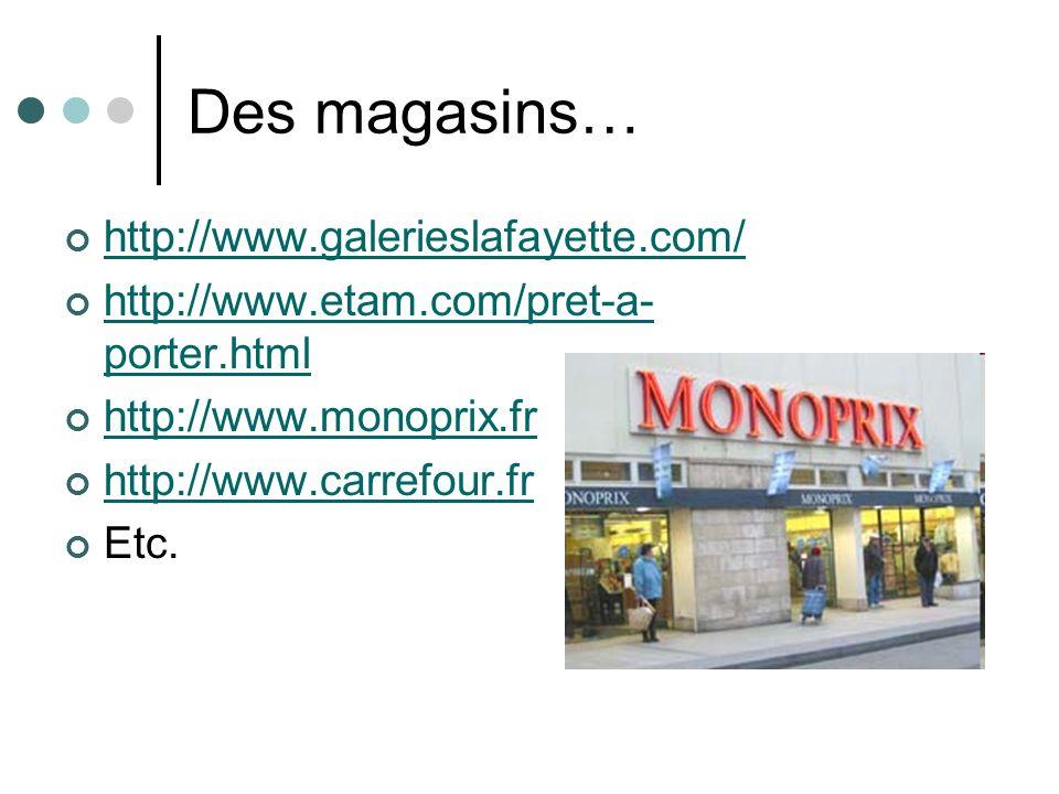 Des magasins… http://www.galerieslafayette.com/ http://www.etam.com/pret-a- porter.html http://www.monoprix.fr http://www.carrefour.fr Etc.