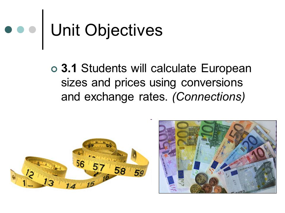 Unit Objectives 3.1 Students will calculate European sizes and prices using conversions and exchange rates.