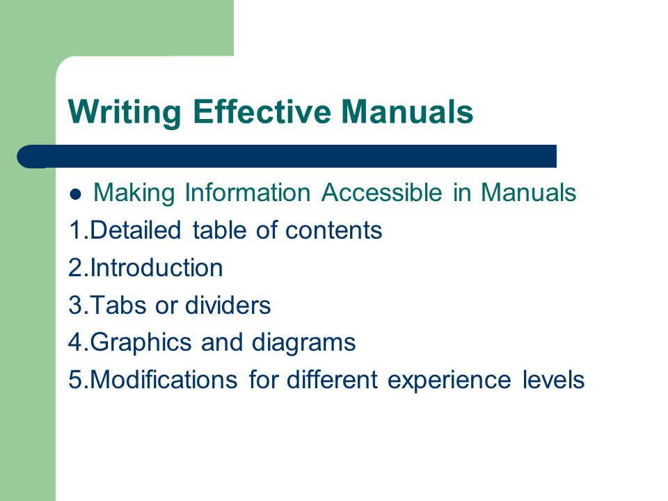 Writing Effective Manuals Making Information Accessible in Manuals 1.Detailed table of contents 2.Introduction 3.Tabs or dividers 4.Graphics and diagr