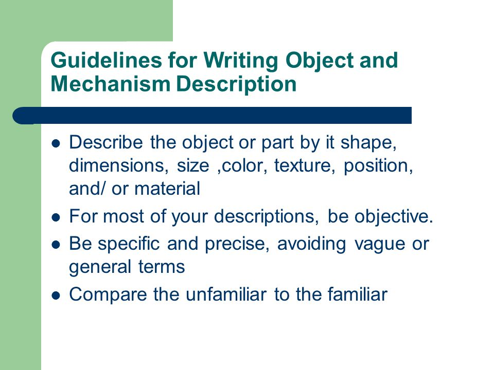 Guidelines for Writing Object and Mechanism Description Describe the object or part by it shape, dimensions, size,color, texture, position, and/ or ma
