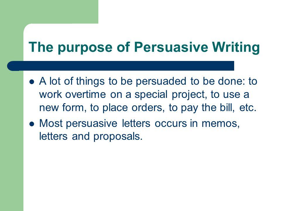 The purpose of Persuasive Writing A lot of things to be persuaded to be done: to work overtime on a special project, to use a new form, to place order