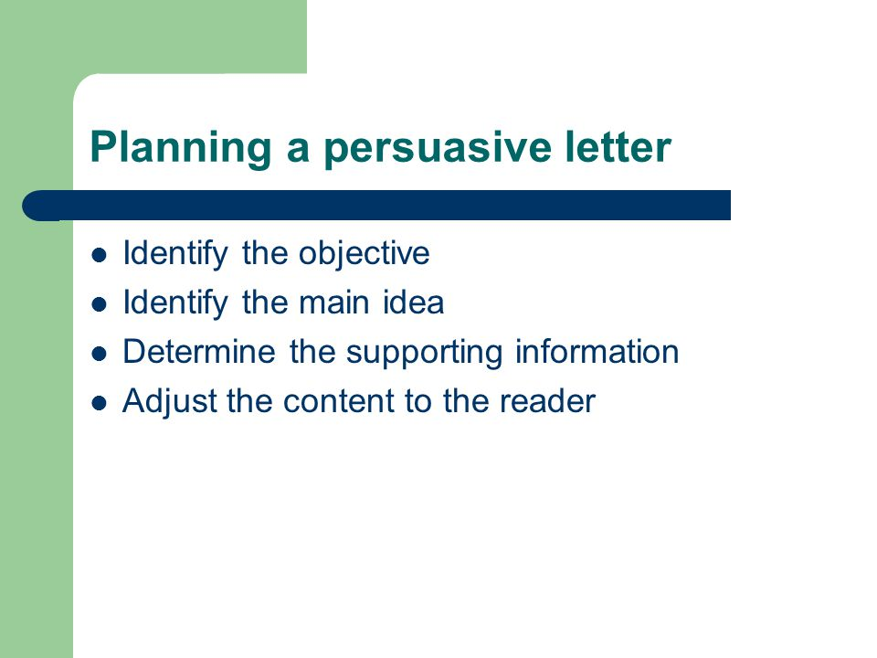 Planning a persuasive letter Identify the objective Identify the main idea Determine the supporting information Adjust the content to the reader