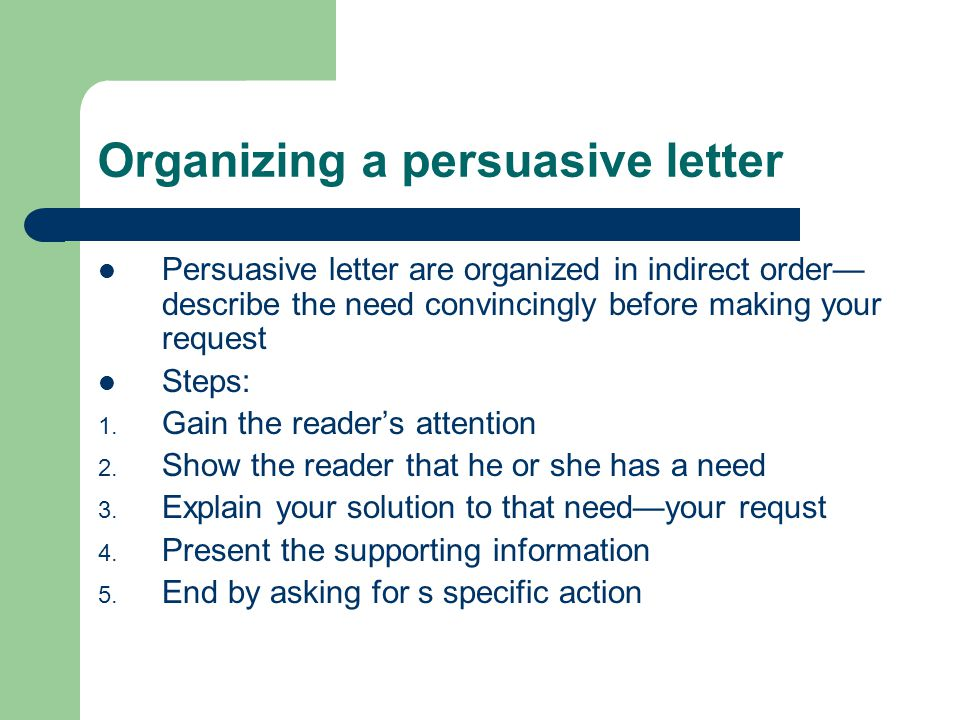 Organizing a persuasive letter Persuasive letter are organized in indirect order— describe the need convincingly before making your request Steps: 1.