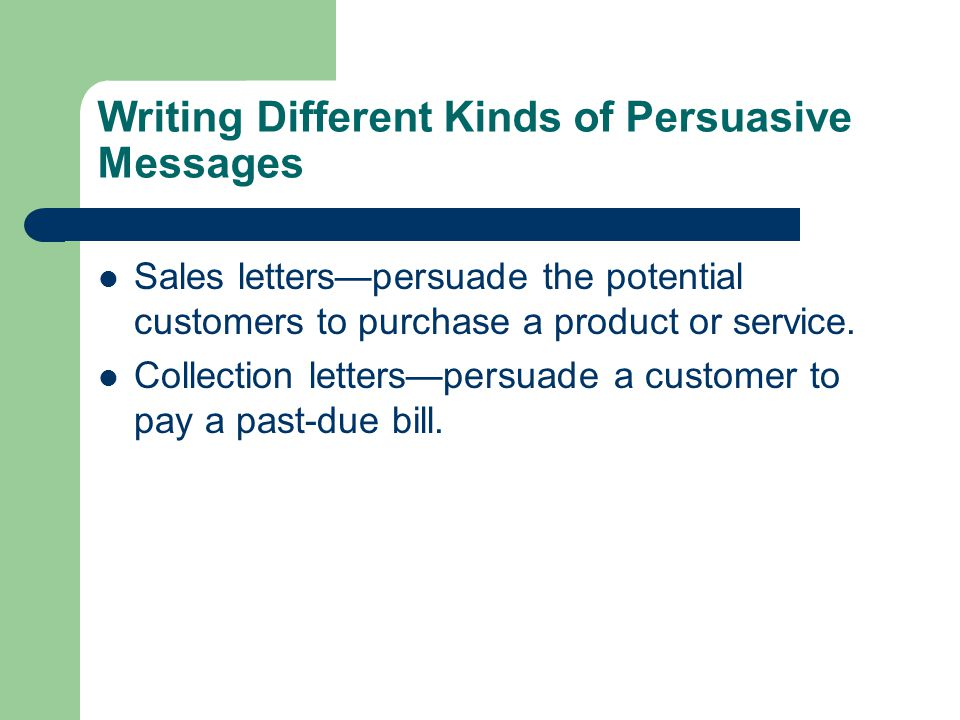 Writing Different Kinds of Persuasive Messages Sales letters—persuade the potential customers to purchase a product or service. Collection letters—per