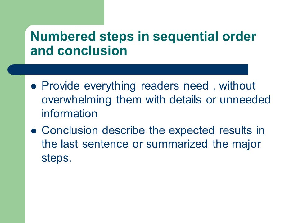 Numbered steps in sequential order and conclusion Provide everything readers need, without overwhelming them with details or unneeded information Conc