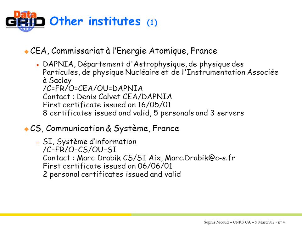 Sophie Nicoud – CNRS CA – 5 March 02 - n° 4 Other institutes (1) u CEA, Commissariat à l'Energie Atomique, France n DAPNIA, Département d Astrophysique, de physique des Particules, de physique Nucléaire et de l Instrumentation Associée à Saclay /C=FR/O=CEA/OU=DAPNIA Contact : Denis Calvet CEA/DAPNIA First certificate issued on 16/05/01 8 certificates issued and valid, 5 personals and 3 servers u CS, Communication & Système, France o SI, Système d'information /C=FR/O=CS/OU=SI Contact : Marc Drabik CS/SI Aix, Marc.Drabik@c-s.fr First certificate issued on 06/06/01 2 personal certificates issued and valid
