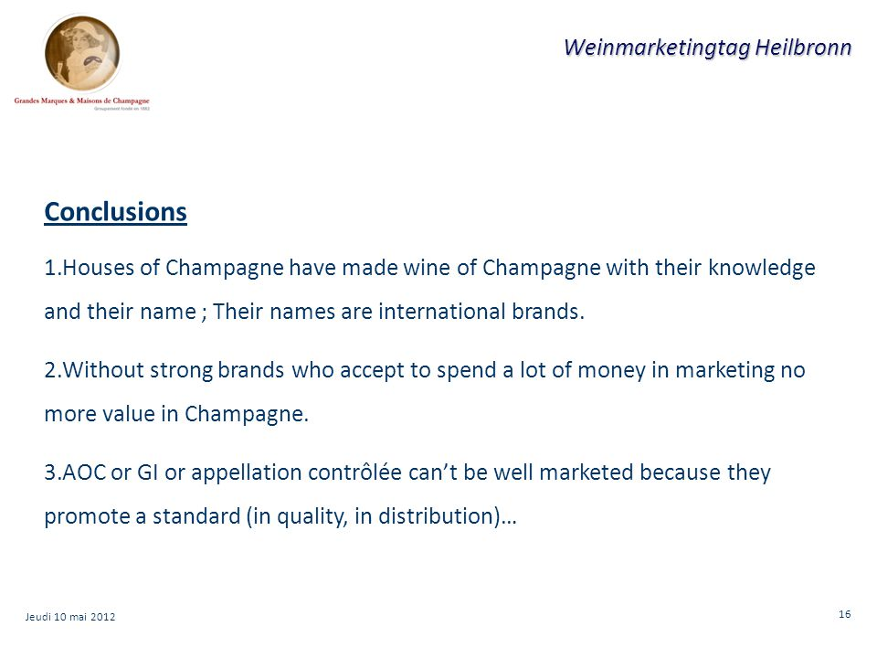 16 Weinmarketingtag Heilbronn Conclusions 1.Houses of Champagne have made wine of Champagne with their knowledge and their name ; Their names are international brands.