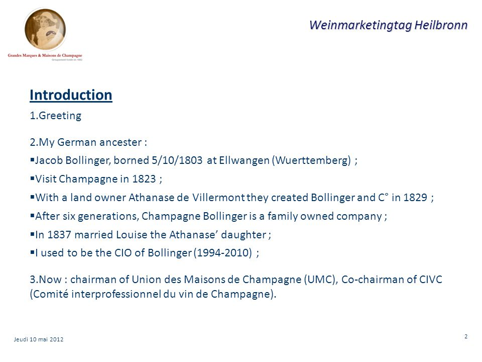2 Weinmarketingtag Heilbronn Introduction 1.Greeting 2.My German ancester :  Jacob Bollinger, borned 5/10/1803 at Ellwangen (Wuerttemberg) ;  Visit Champagne in 1823 ;  With a land owner Athanase de Villermont they created Bollinger and C° in 1829 ;  After six generations, Champagne Bollinger is a family owned company ;  In 1837 married Louise the Athanase' daughter ;  I used to be the CIO of Bollinger (1994-2010) ; 3.Now : chairman of Union des Maisons de Champagne (UMC), Co-chairman of CIVC (Comité interprofessionnel du vin de Champagne).
