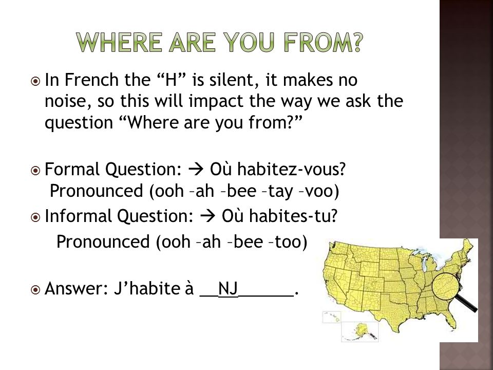 In French the H is silent, it makes no noise, so this will impact the way we ask the question Where are you from  Formal Question:  Où habitez-vous.