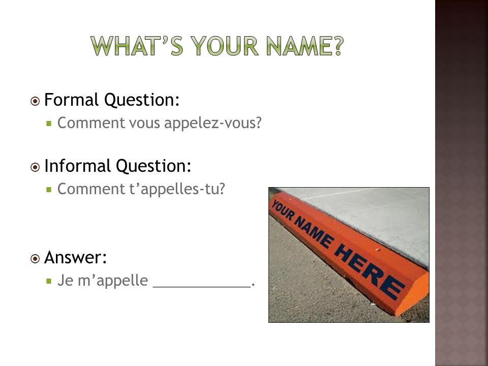  Formal Question:  Comment vous appelez-vous.  Informal Question:  Comment t'appelles-tu.