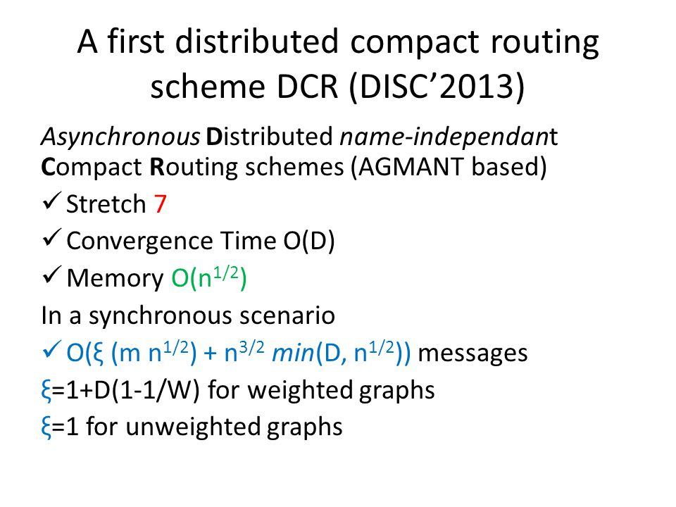 A first distributed compact routing scheme DCR (DISC'2013) Asynchronous Distributed name-independant Compact Routing schemes (AGMANT based) Stretch 7 Convergence Time O(D) Memory O(n 1/2 ) In a synchronous scenario O(ξ (m n 1/2 ) + n 3/2 min(D, n 1/2 )) messages ξ=1+D(1-1/W) for weighted graphs ξ=1 for unweighted graphs