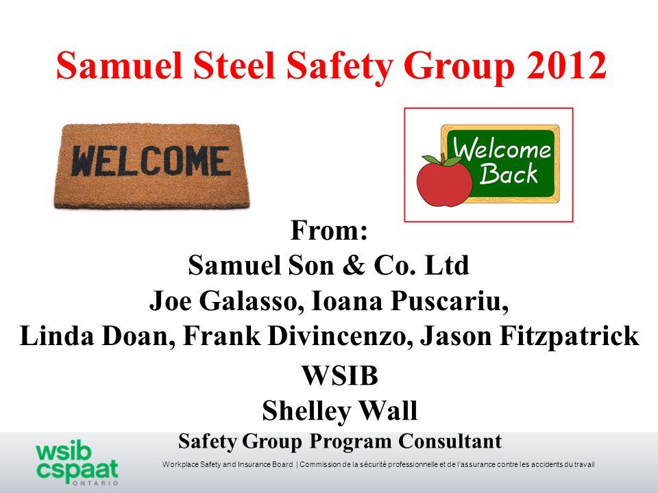 Workplace Safety and Insurance Board   Commission de la sécurité professionnelle et de l'assurance contre les accidents du travail Samuel Steel Safety Group 2012 From: Samuel Son & Co.