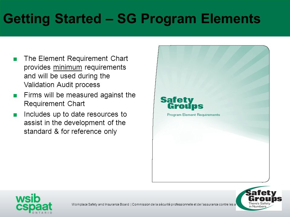Getting Started – SG Program Elements ■The Element Requirement Chart provides minimum requirements and will be used during the Validation Audit process ■Firms will be measured against the Requirement Chart ■Includes up to date resources to assist in the development of the standard & for reference only