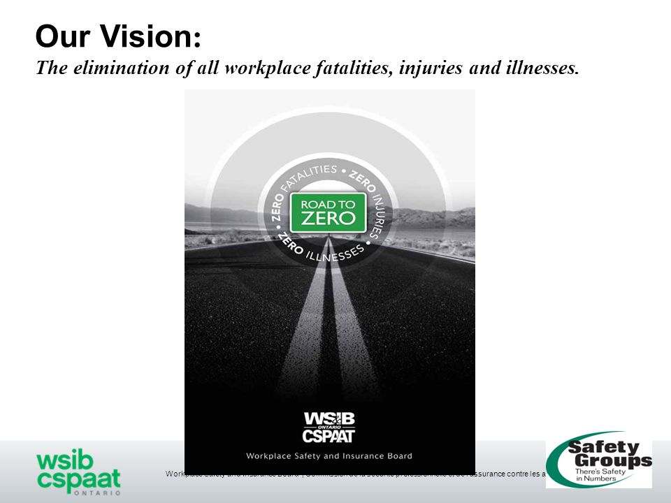Workplace Safety and Insurance Board   Commission de la sécurité professionnelle et de l'assurance contre les accidents du travail Safety Groups Program Objectives ■Prevention initiative to help eliminate workplace injuries, illnesses and fatalities ■Collective approach to health & safety ■Success achieved through pooling of resources, mentoring and sharing of best practices ■Utilize the 5-step Health & Safety Management System ■Incentive to develop sustainable health & safety programs ■Rewards are demonstrated through achievements in health & safety ■Potential WSIB premium rebate with no surcharge