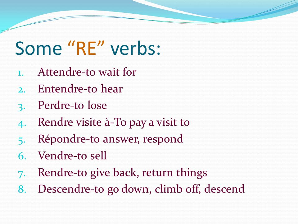 Some RE verbs: 1. Attendre-to wait for 2. Entendre-to hear 3.