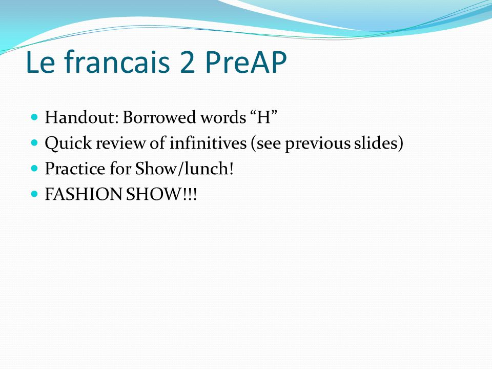 Le francais 2 PreAP Handout: Borrowed words H Quick review of infinitives (see previous slides) Practice for Show/lunch.